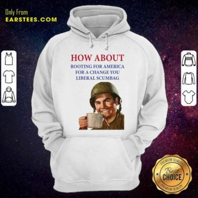 How About Rooting For America For A Change You Liberal Scumbag Hoodie - Design By Earstees.com
