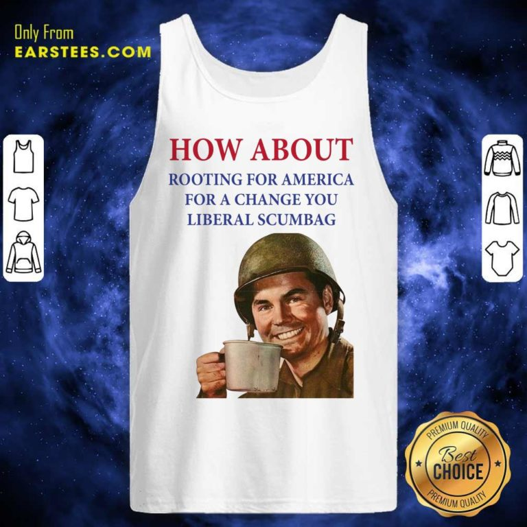 How About Rooting For America For A Change You Liberal Scumbag Tank Top - Design By Earstees.com