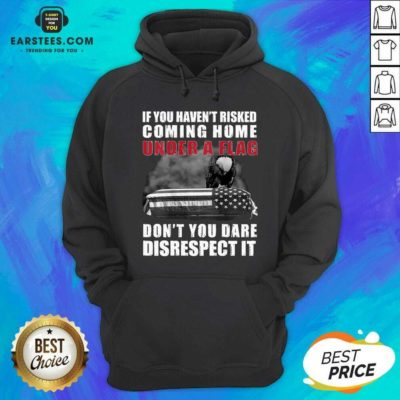 Nice If You Havent Risked Coming Home Under A Flag Dont You Dare Disrespect It Eagle Hoodie - Design By Earstees.com