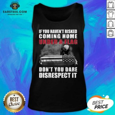 Nice If You Havent Risked Coming Home Under A Flag Dont You Dare Disrespect It Eagle Tank Top - Design By Earstees.com