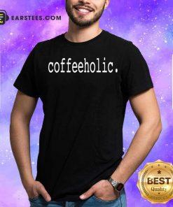The Coffeeholic Shirt - Design By Earstees.com
