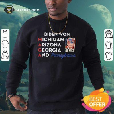Biden Won Michigan Arizona Georgia And Pennsylvania Maga Sweatshirt - Design By Earstees.com