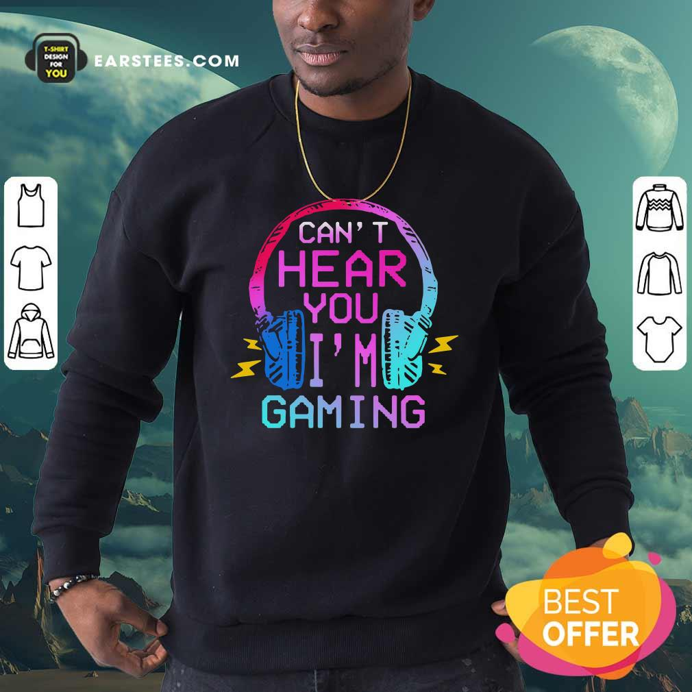 Can't Hear You I'm Gaming Sweatshirt - Design By Earstees.com