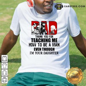 Dad Thank You For Teaching Me How To Be A Man Even Though Im Your Daughter Shirt - Design By Earstees.com