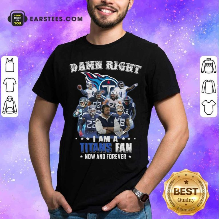Damn Right I Am A Tennessee Titans Fan Now And Forever Shirt - Design By Earstees.com