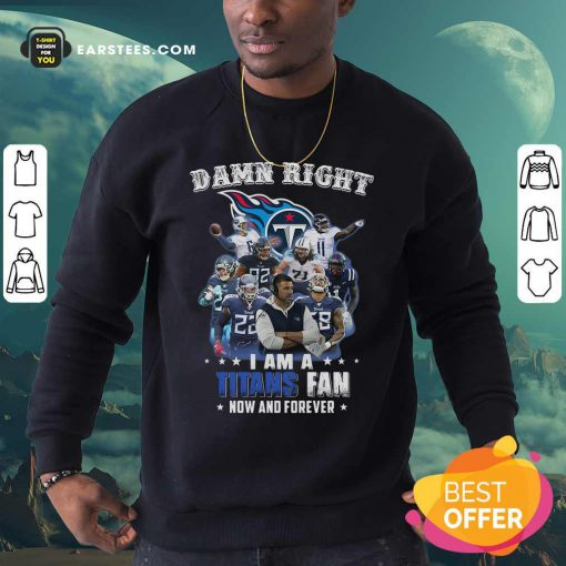 Damn Right I Am A Tennessee Titans Fan Now And Forever Sweatshirt - Design By Earstees.com