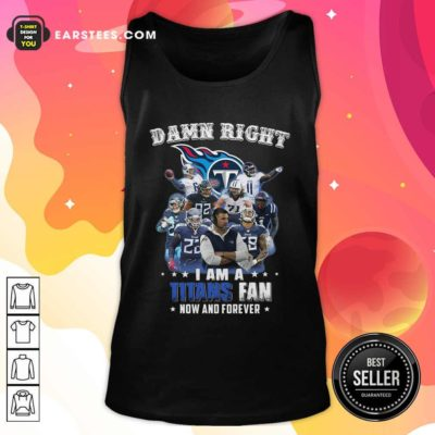 Damn Right I Am A Tennessee Titans Fan Now And Forever Tank Top - Design By Earstees.com