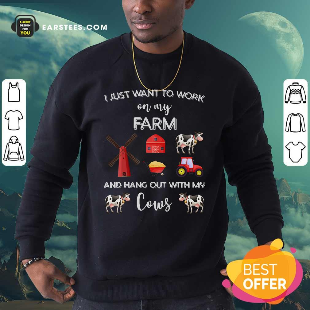 I Just Want To Work On My Farm And Hang Out With My Cows Sweatshirt - Design By Earstees.com