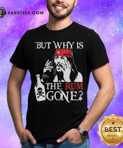 Jack Sparrow But Why Is The Rum Gone Shirt - Design By Earstees.com