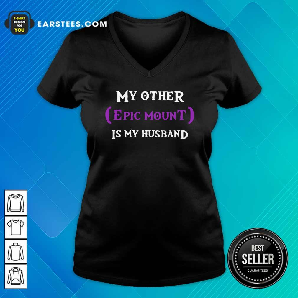 My Other Epic Mount Is My Husband V-neck - Design By Earstees.com