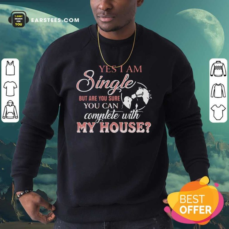 Yes I Am Single But Are You Sure You Can Complete With My House Sweatshirt - Design By Earstees.com