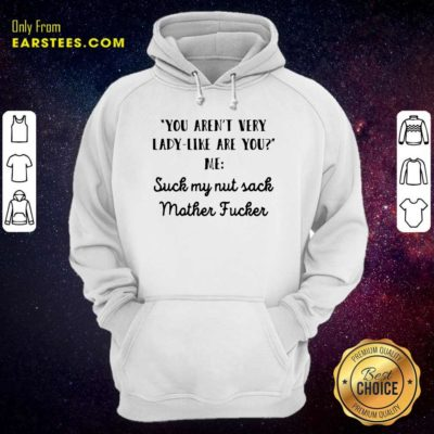 You Aren't Very Lady Like Are You Me Suck My Nut Sack Mother Fucker Hoodie - Design By Earstees.com