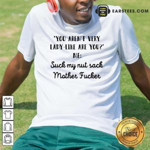 You Aren't Very Lady Like Are You Me Suck My Nut Sack Mother Fucker Shirt - Design By Earstees.com