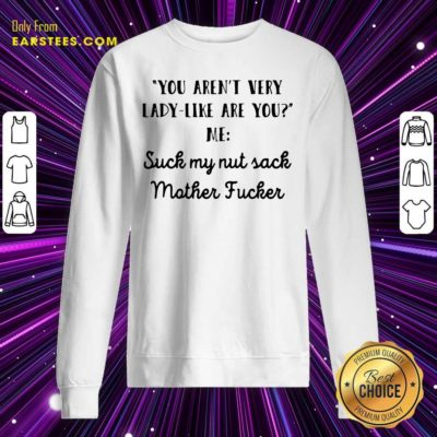 You Aren't Very Lady Like Are You Me Suck My Nut Sack Mother Fucker Sweatshirt - Design By Earstees.com
