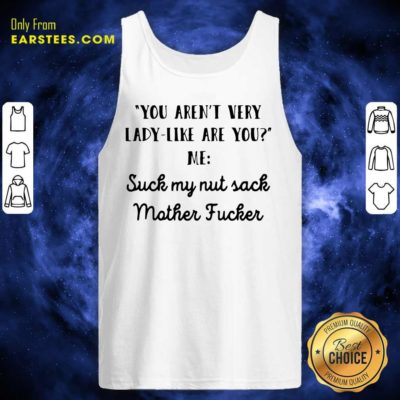 You Aren't Very Lady Like Are You Me Suck My Nut Sack Mother Fucker Tank Top - Design By Earstees.com