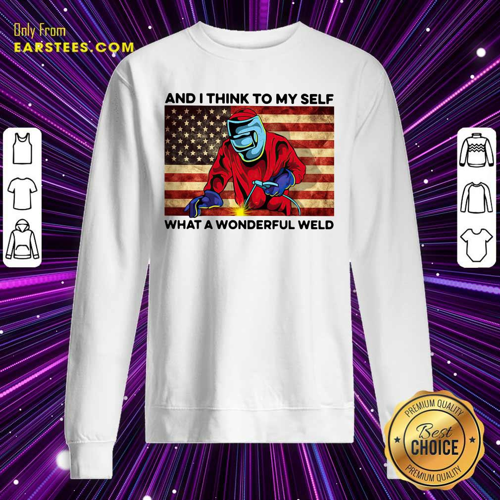 And I Think To My Self What A Wonderful Weld American Flag Sweatshirt - Design By Earstees.com