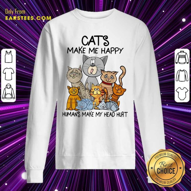 Cats Make Me Happy Humans Make My Head Hurt Sweatshirt - Design By Earstees.com
