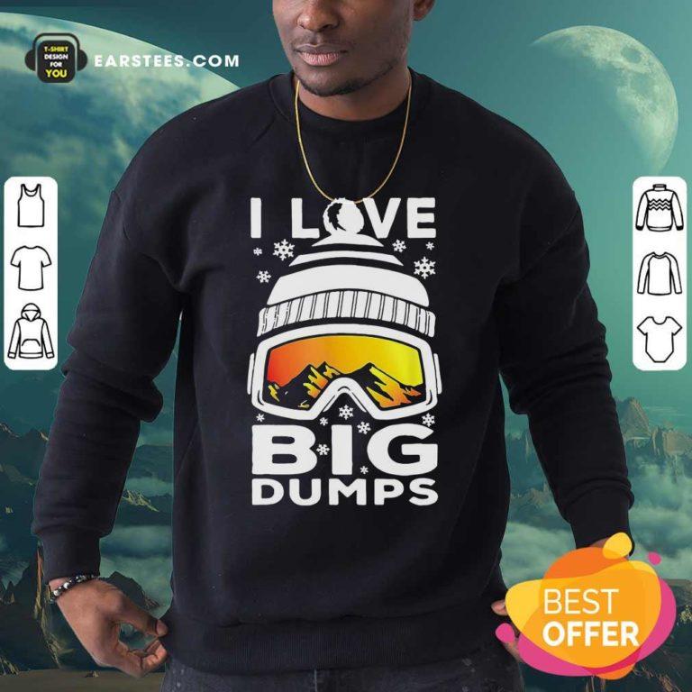 I Love Big Dumps Snowborading Goggles Sweatshirt - Design By Earstees.com