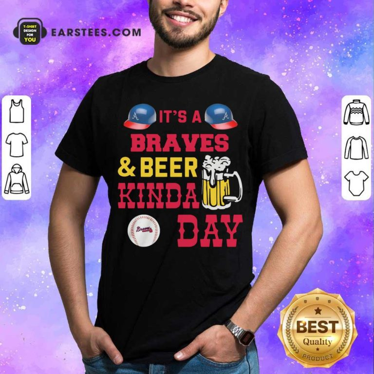 It's A Atlanta Braves And Beer Kinda Day Shirt - Design By Earstees.com