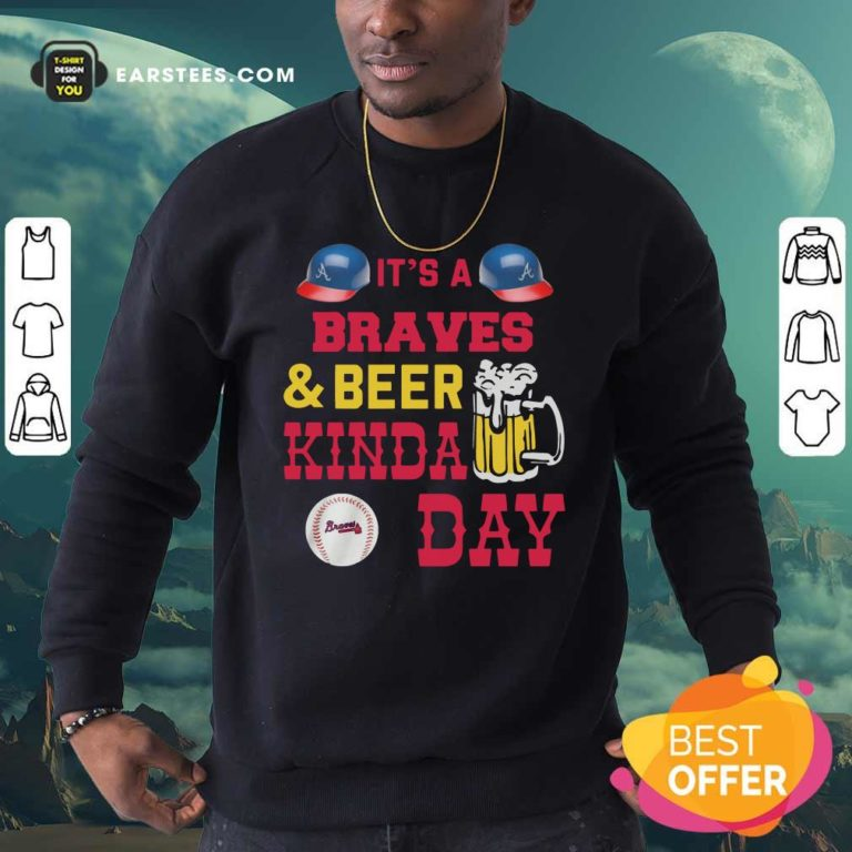 It's A Atlanta Braves And Beer Kinda Day Sweatshirt - Design By Earstees.com