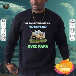 Né Pour Conduire Un Tracteur Avec Papa Sweatshirt - Design By Earstees.com