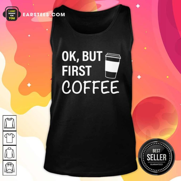 OK But First Coffee Tank Top- Design By Earstees.com