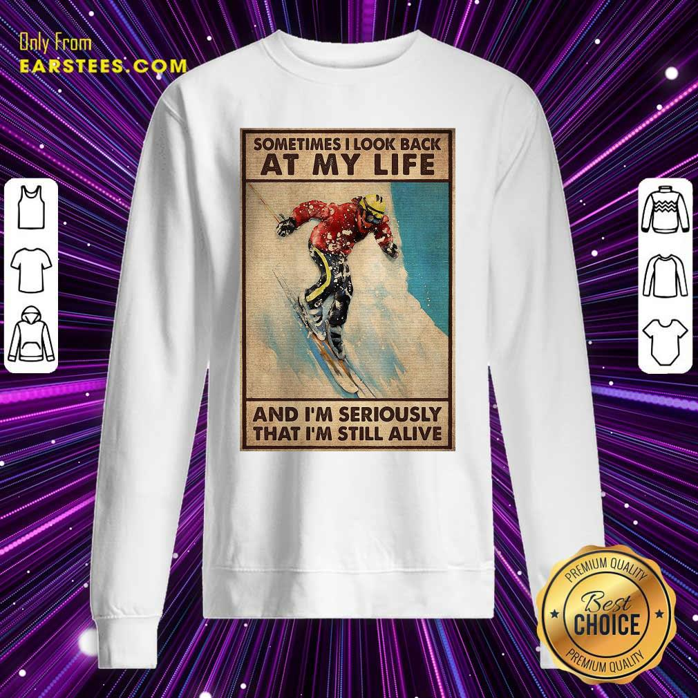Sometime I Look Back At My Life And I'm Seriously That I'm Still Alive Sweatshirt - Design By Earstees.com