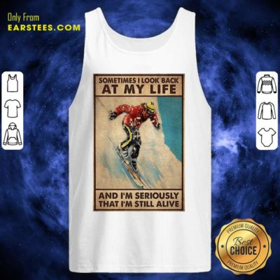 Sometime I Look Back At My Life And I'm Seriously That I'm Still Alive Tank Top - Design By Earstees.com