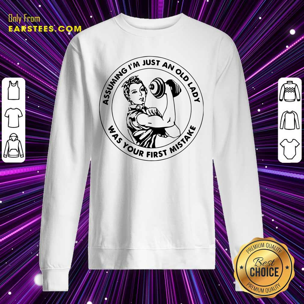 Strong Woman Assuming Im Just An Old Lady Was Your First Mistake Sweatshirt - Design By Earstees.com