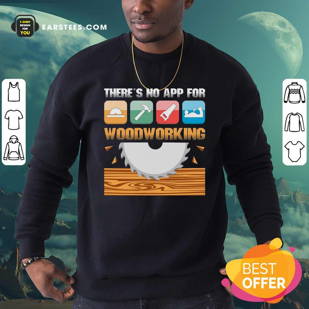 There's No App For Woodworking Sweatshirt - Design By Earstees.com