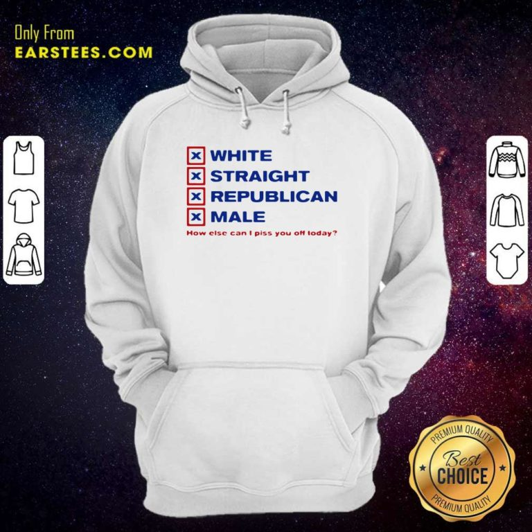 White Straight Republican Male How Else Can I Piss You Off Today Hoodie - Design By Earstees.com