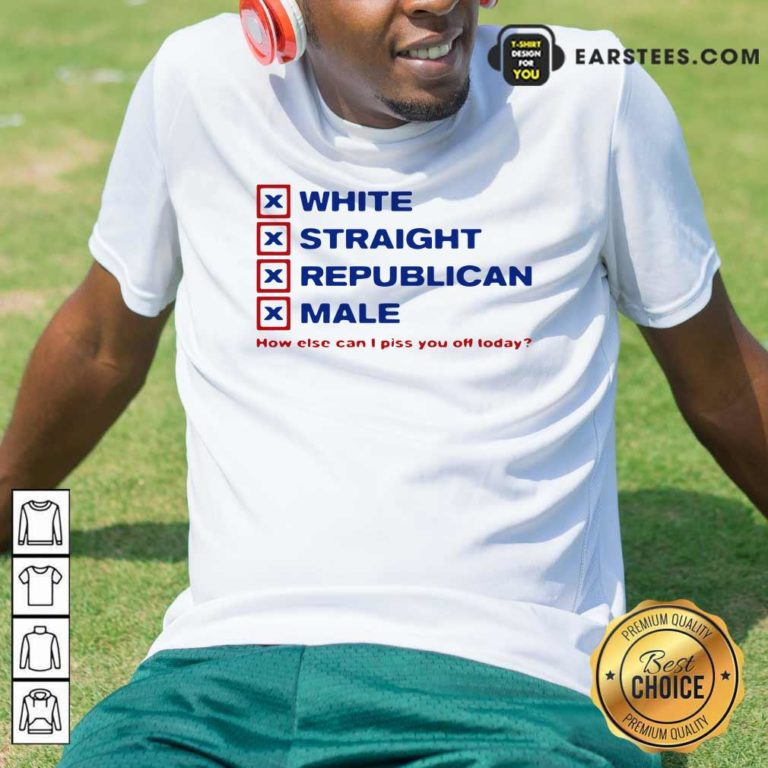 White Straight Republican Male How Else Can I Piss You Off Today Shirt - Design By Earstees.com