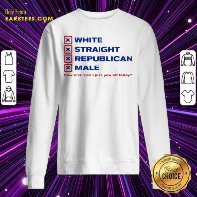 White Straight Republican Male How Else Can I Piss You Off Today Sweatshirt - Design By Earstees.com