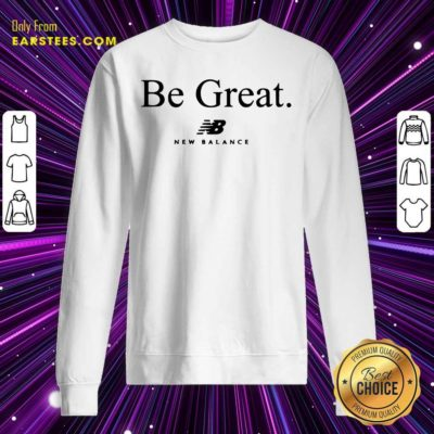 Be Great New Balance Sweatshirt - Design By Earstees.com