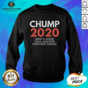 Chump 2020 What A Loser Total Disaster Everyone Agrees Election Sweatshirt - Design By Earstees.com