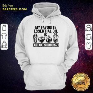 My Favorite Essential Oil Is Chloroform Hoodie - Design By Earstees.com
