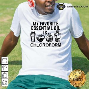 My Favorite Essential Oil Is Chloroform Shirt - Design By Earstees.com