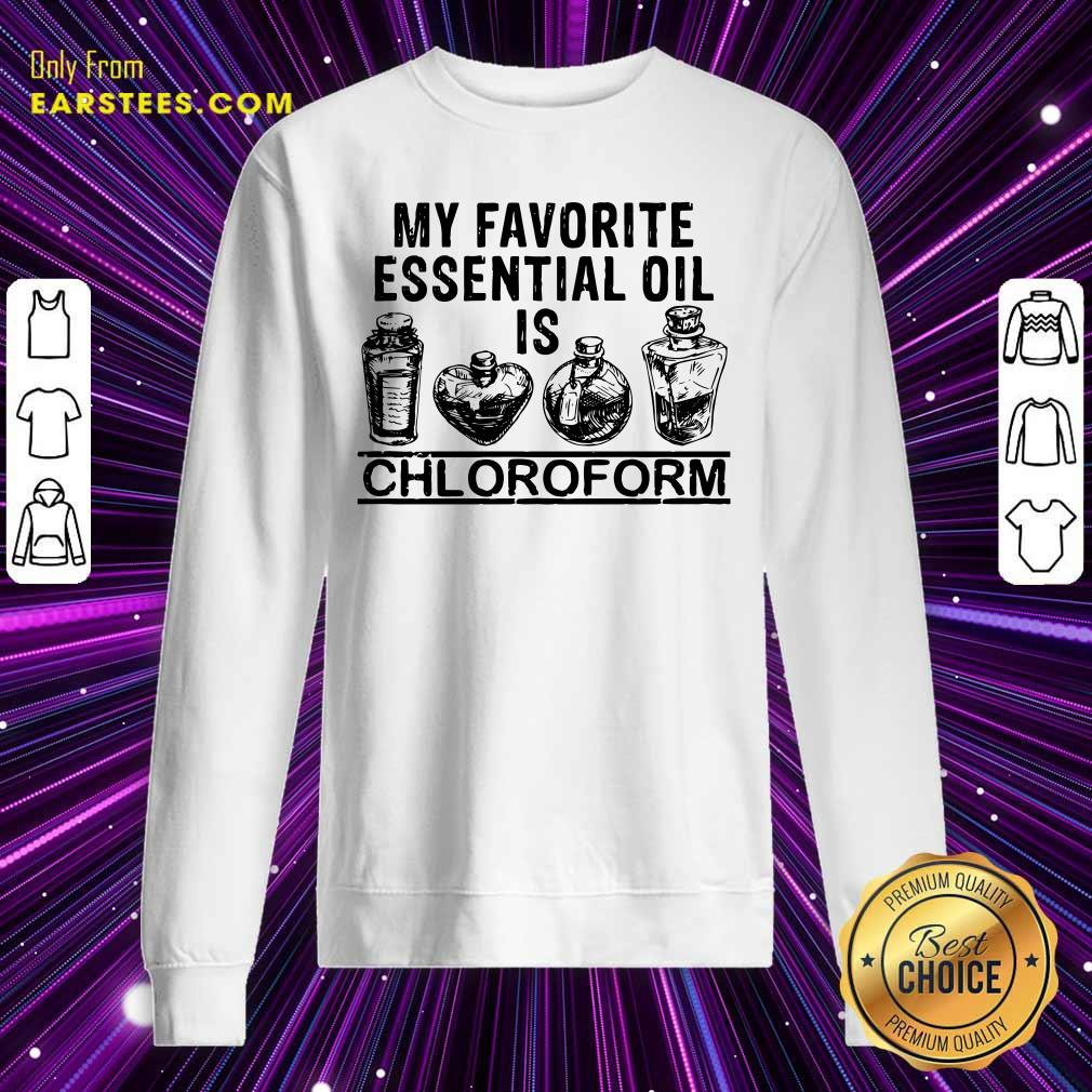 My Favorite Essential Oil Is Chloroform Sweatshirt - Design By Earstees.com