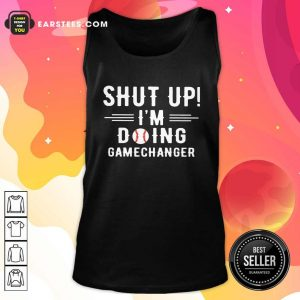 Shut Up Im Doing Gamechanger Tank Top - Design By Earstees.com