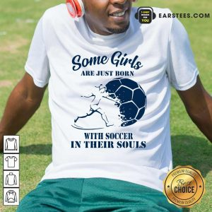 Some Girls Are Just Born With Soccer In Their Souls Shirt - Design By Earstees.com
