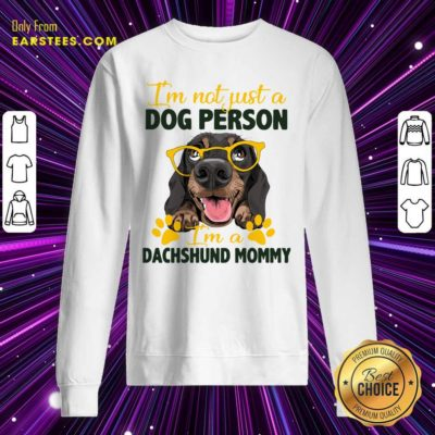 Im Not Just A Dog Person Im A Dachshund Mommy Sweatshirt - Design By Earstees.com