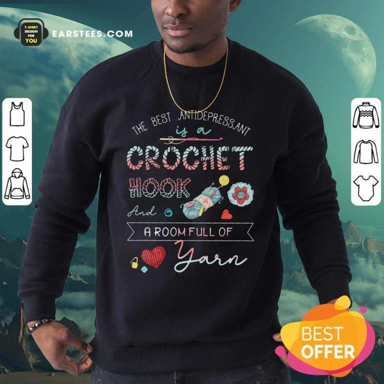 The Best Antidepressant Crochet Hook And A Room Full Of Yarn Sweatshirt - Design By Earstees.com