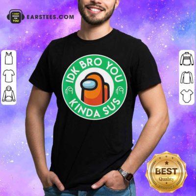 Among Us Idk Bro You Kinda Sus Shirt - Design By Earstees.com