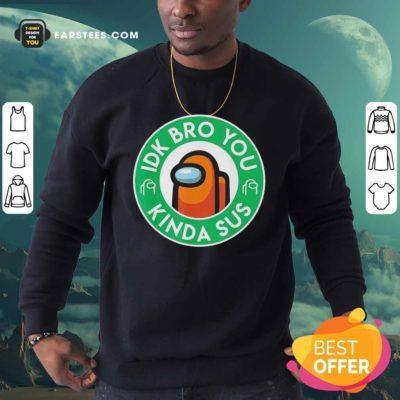 Among Us Idk Bro You Kinda Sus Sweatshirt - Design By Earstees.com