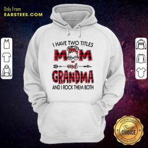 I Have Two Titles Mom And Grandma And I Rock Them Both Hoodie - Design By Earstees.com