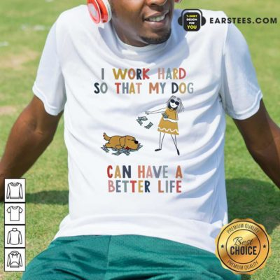 I Work Hard So That My Dog Can Have A Better Life Shirt - Design By Earstees.com