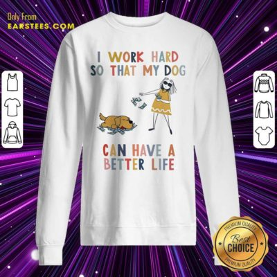 I Work Hard So That My Dog Can Have A Better Life Sweatshirt - Design By Earstees.com