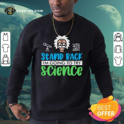 Stand Back I'm Going To Try Science Sweatshirt - Design By Earstees.com