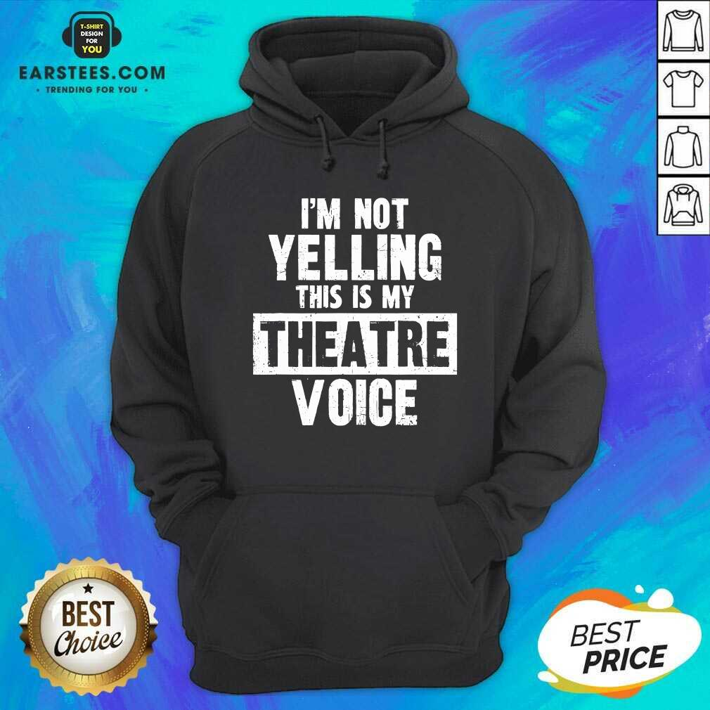Top Im Not Yelling This Is My Theatre Voice Hoodie - Design By Earstees.com