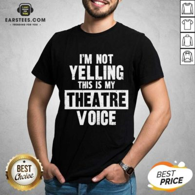 Top Im Not Yelling This Is My Theatre Voice Shirt - Design By Earstees.com